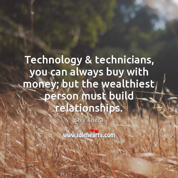 Technology & technicians, you can always buy with money; but the wealthiest person Shiv Khera Picture Quote