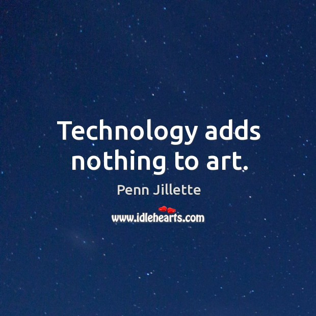 Technology adds nothing to art. Image