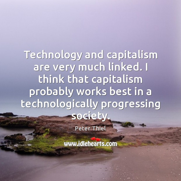Technology and capitalism are very much linked. I think that capitalism probably Peter Thiel Picture Quote