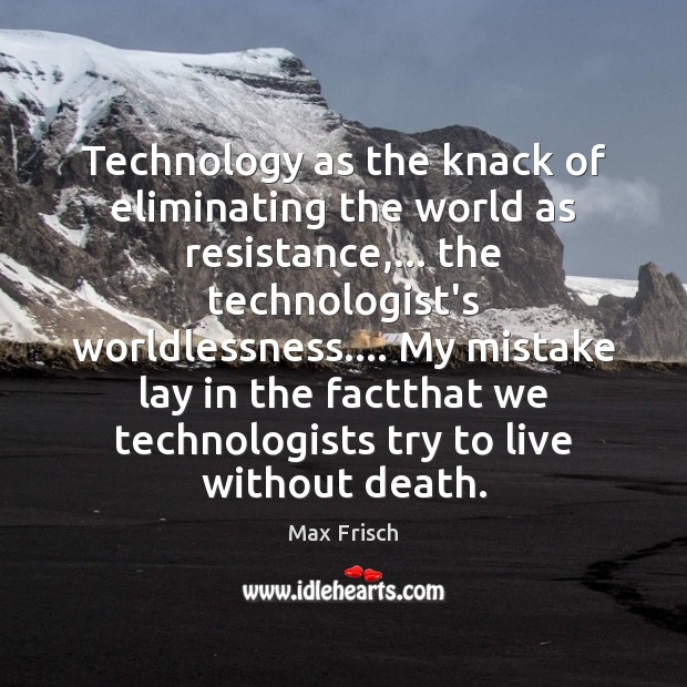 Technology as the knack of eliminating the world as resistance,… the technologist's Max Frisch Picture Quote