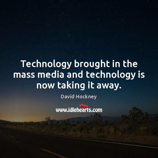 Technology brought in the mass media and technology is now taking it away. David Hockney Picture Quote