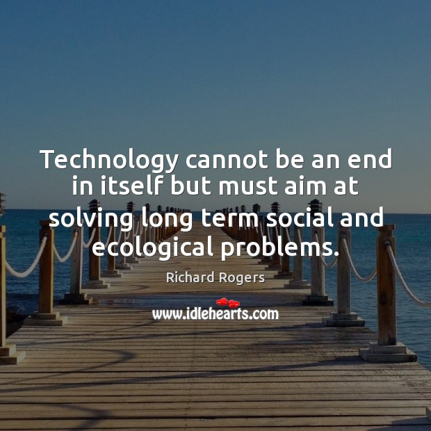 Technology cannot be an end in itself but must aim at solving Richard Rogers Picture Quote