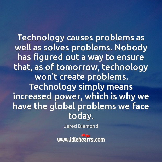 Technology causes problems as well as solves problems. Nobody has figured out Image