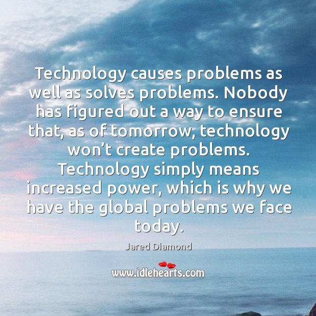 Technology causes problems as well as solves problems. Image