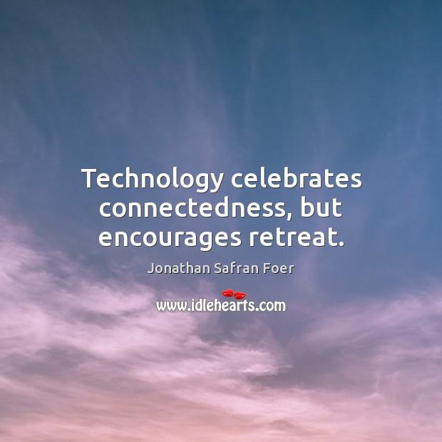 Technology celebrates connectedness, but encourages retreat. Image
