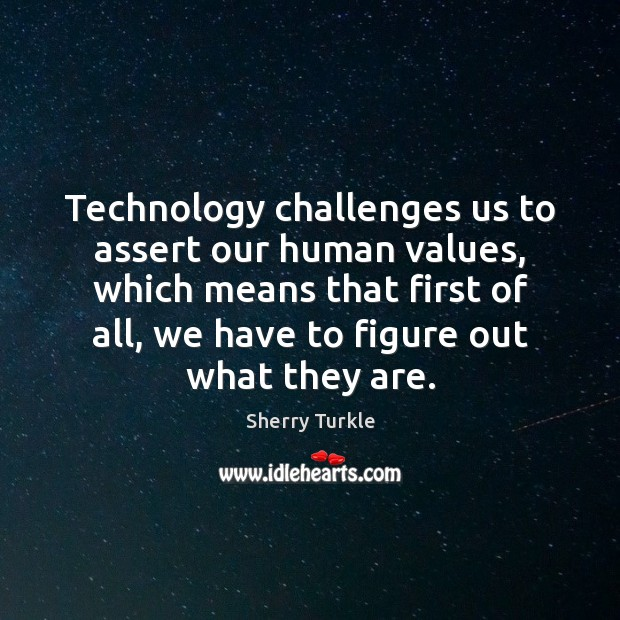 Technology challenges us to assert our human values, which means that first Image