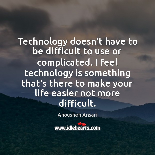 Image, Technology doesn't have to be difficult to use or complicated. I feel