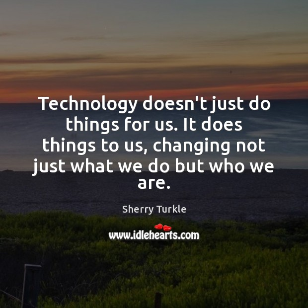 Technology doesn't just do things for us. It does things to us, Image