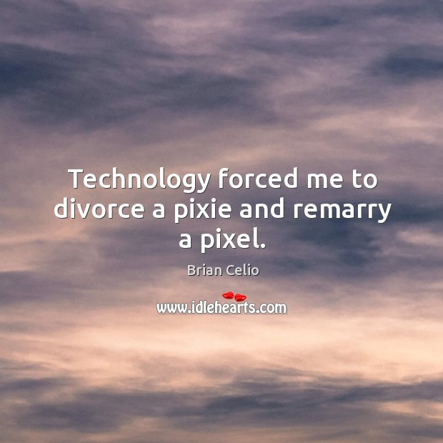 Technology forced me to divorce a pixie and remarry a pixel. Brian Celio Picture Quote
