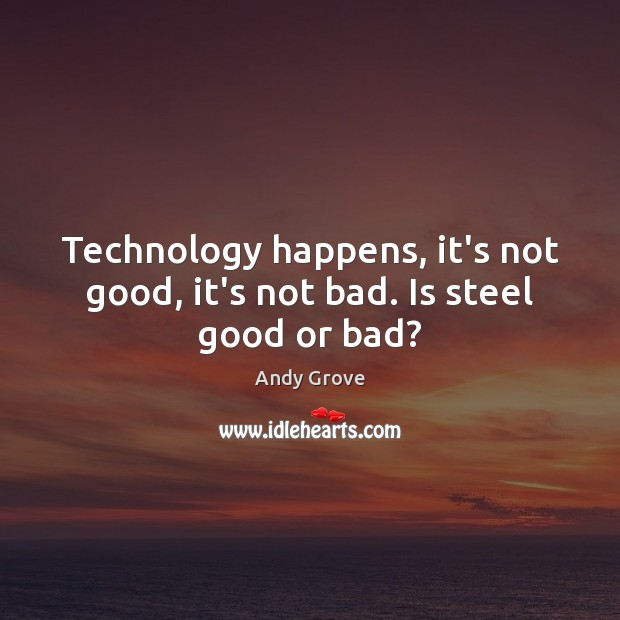 Technology happens, it's not good, it's not bad. Is steel good or bad? Andy Grove Picture Quote