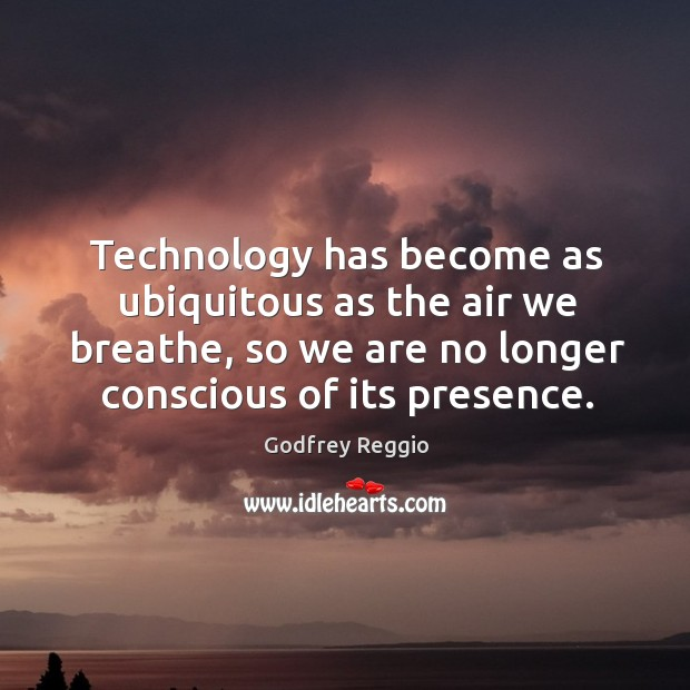 Technology has become as ubiquitous as the air we breathe, so we are no longer conscious of its presence. Image