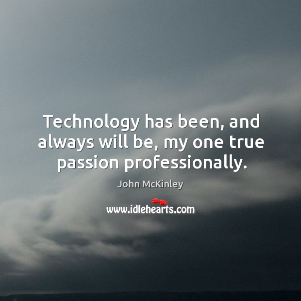 Technology has been, and always will be, my one true passion professionally. John McKinley Picture Quote