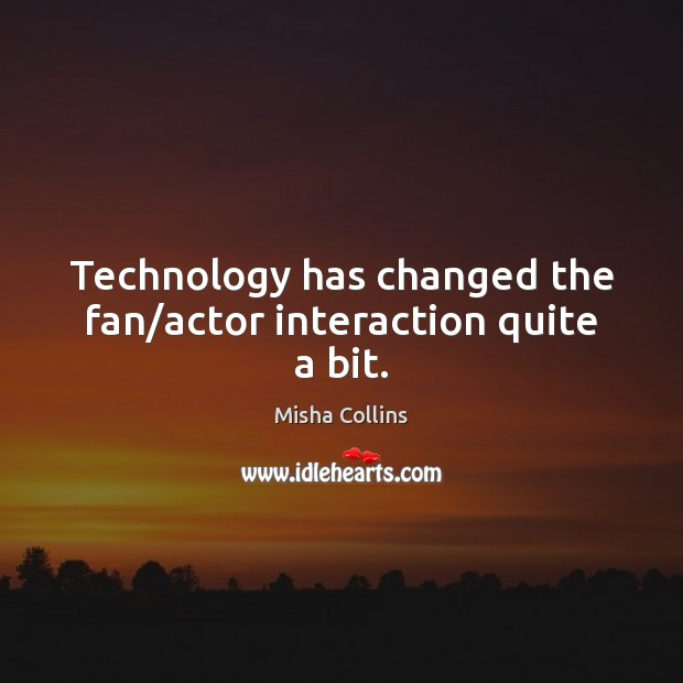 Image, Technology has changed the fan/actor interaction quite a bit.