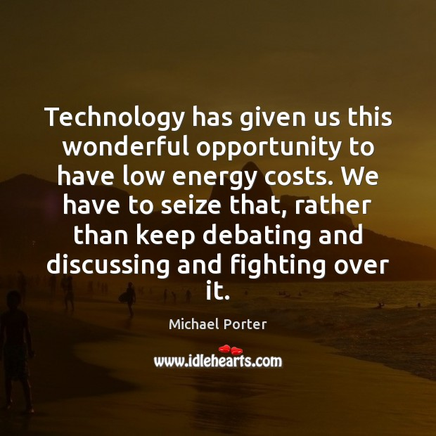 Technology has given us this wonderful opportunity to have low energy costs. Michael Porter Picture Quote