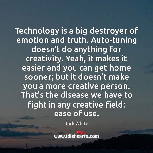 Technology is a big destroyer of emotion and truth. Auto-tuning doesn't Technology Quotes Image