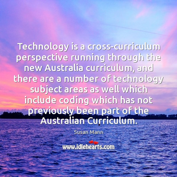 Technology is a cross-curriculum perspective running through the new Australia curriculum, and Susan Mann Picture Quote