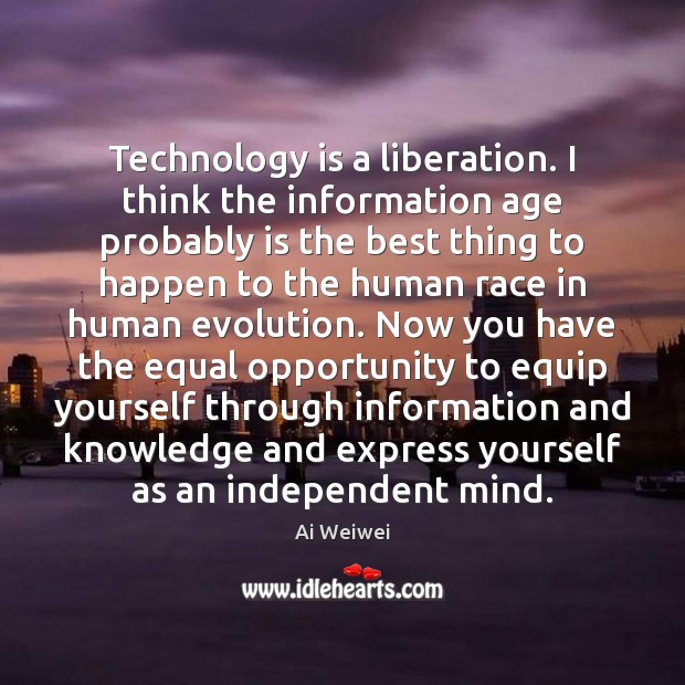 Technology is a liberation. I think the information age probably is the Technology Quotes Image