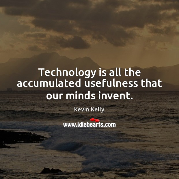 Technology is all the accumulated usefulness that our minds invent. Technology Quotes Image