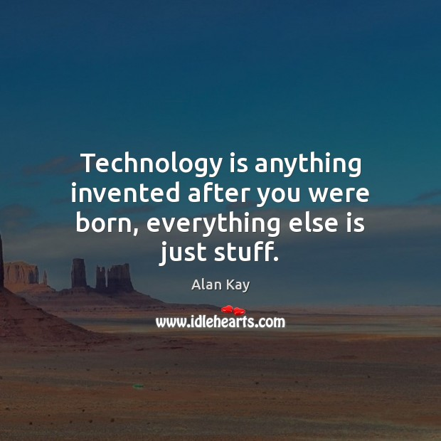 Image, Technology is anything invented after you were born, everything else is just stuff.