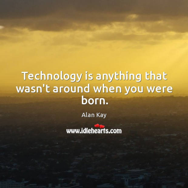 Image, Technology is anything that wasn't around when you were born.