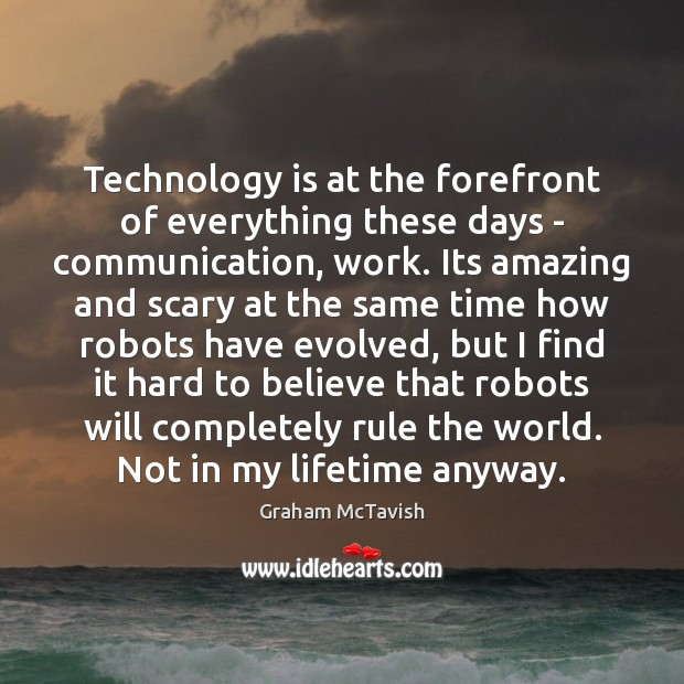 Technology is at the forefront of everything these days – communication, work. Technology Quotes Image