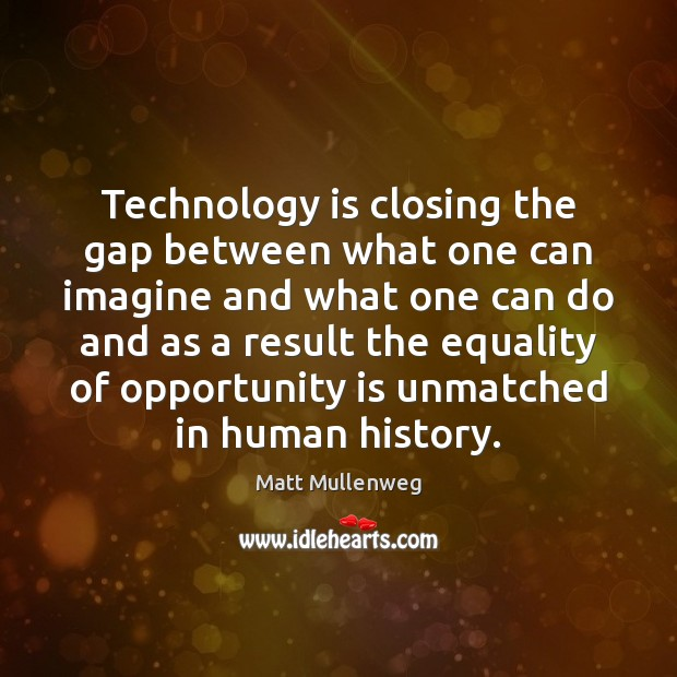 Technology is closing the gap between what one can imagine and what Technology Quotes Image