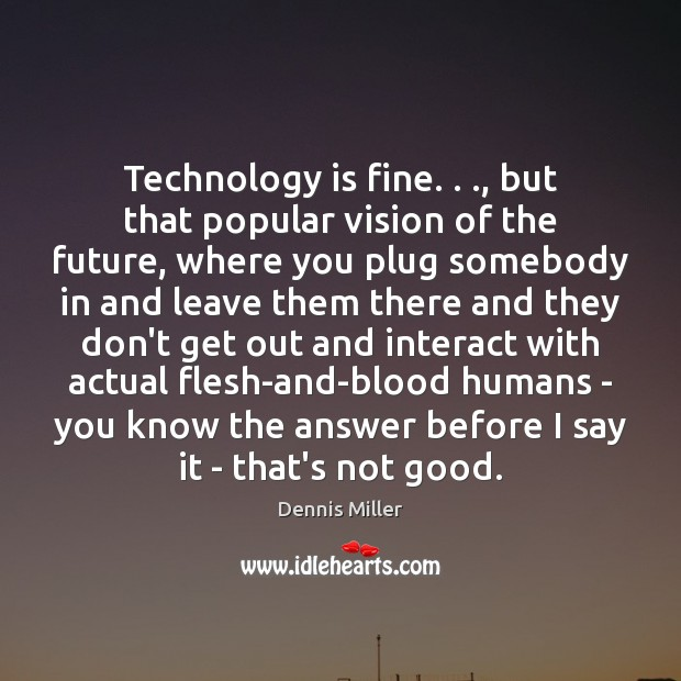 Technology is fine. . ., but that popular vision of the future, where you Dennis Miller Picture Quote