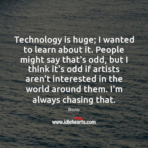 Technology is huge; I wanted to learn about it. People might say Technology Quotes Image