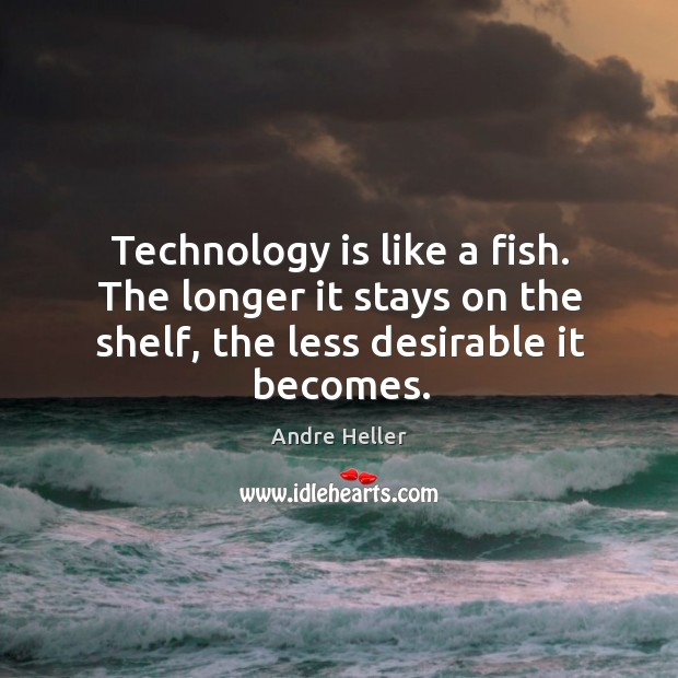 Image, Technology is like a fish. The longer it stays on the shelf,