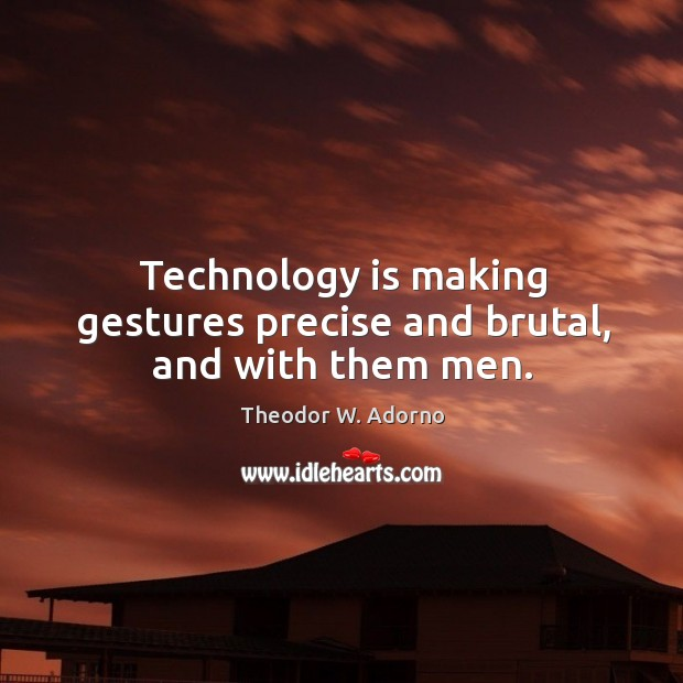 Technology is making gestures precise and brutal, and with them men. Theodor W. Adorno Picture Quote