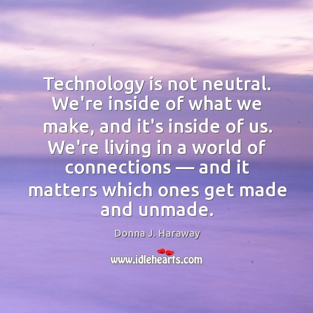 Technology is not neutral. We're inside of what we make, and it's Donna J. Haraway Picture Quote