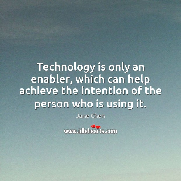 Technology is only an enabler, which can help achieve the intention of Technology Quotes Image