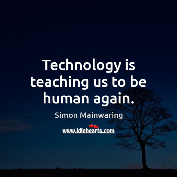 Technology is teaching us to be human again. Technology Quotes Image