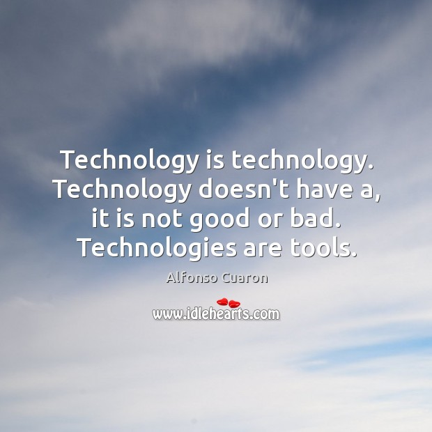 Technology is technology. Technology doesn't have a, it is not good or Alfonso Cuaron Picture Quote