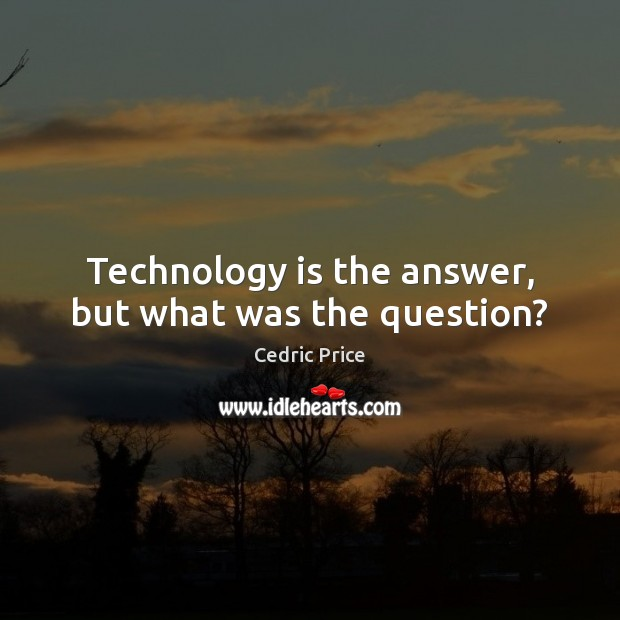 Technology is the answer, but what was the question? Technology Quotes Image