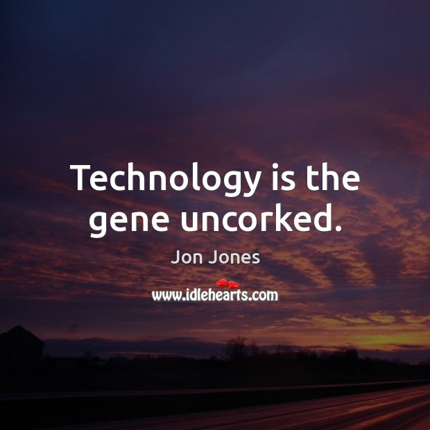 Technology is the gene uncorked. Image