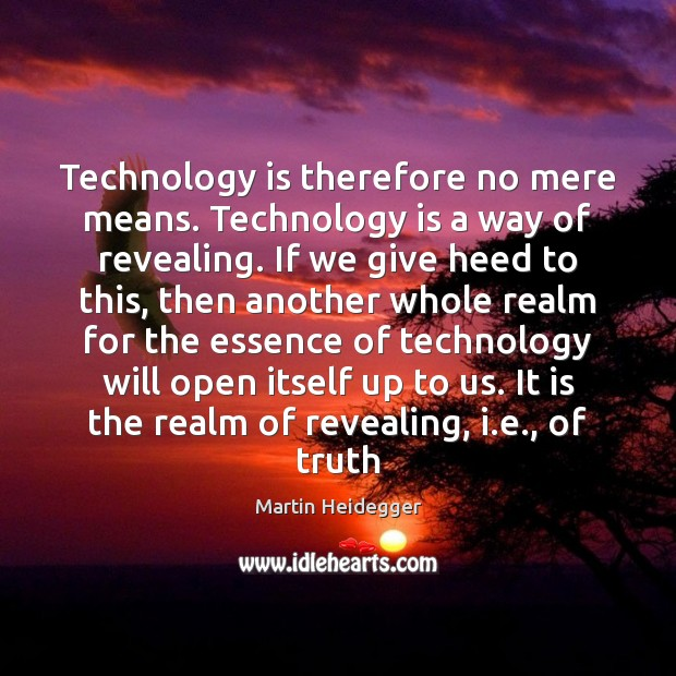 Technology is therefore no mere means. Technology is a way of revealing. Technology Quotes Image