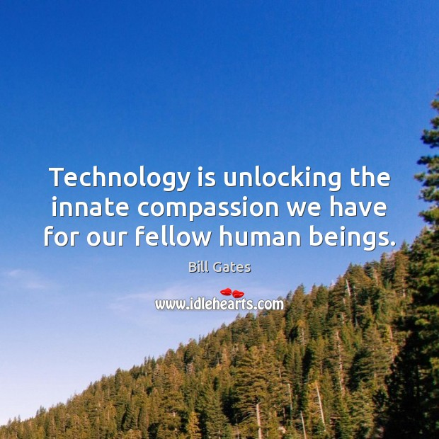 Technology is unlocking the innate compassion we have for our fellow human beings. Bill Gates Picture Quote