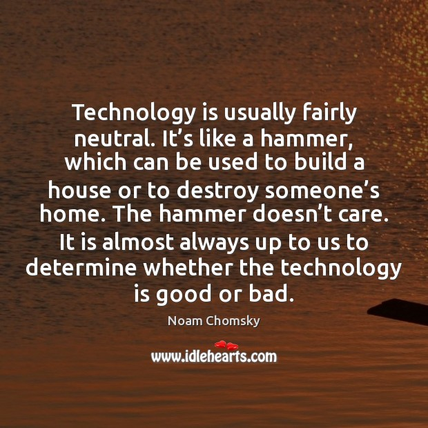 Technology is usually fairly neutral. It's like a hammer, which can Noam Chomsky Picture Quote