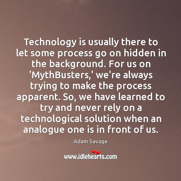 Image, Technology is usually there to let some process go on hidden in