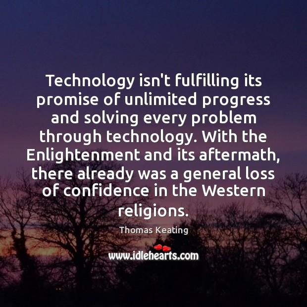 Technology isn't fulfilling its promise of unlimited progress and solving every problem Thomas Keating Picture Quote
