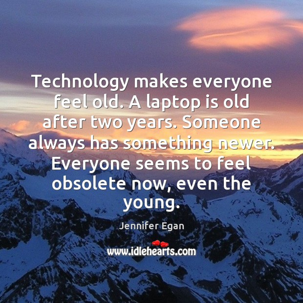Technology makes everyone feel old. A laptop is old after two years. Jennifer Egan Picture Quote
