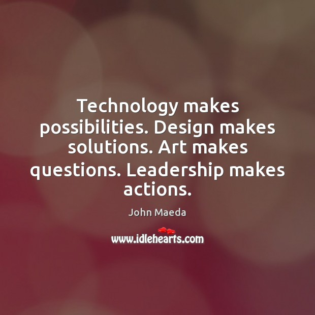 Technology makes possibilities. Design makes solutions. Art makes questions. Leadership makes actions. John Maeda Picture Quote