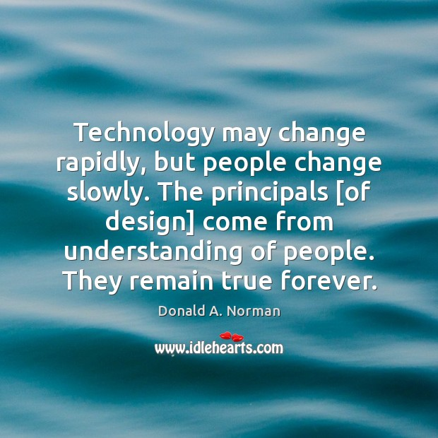 Technology may change rapidly, but people change slowly. The principals [of design] Donald A. Norman Picture Quote