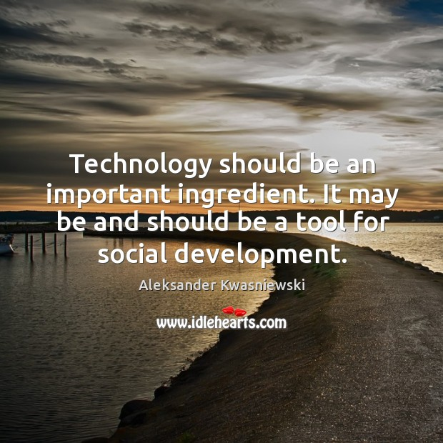 Technology should be an important ingredient. It may be and should be a tool for social development. Image