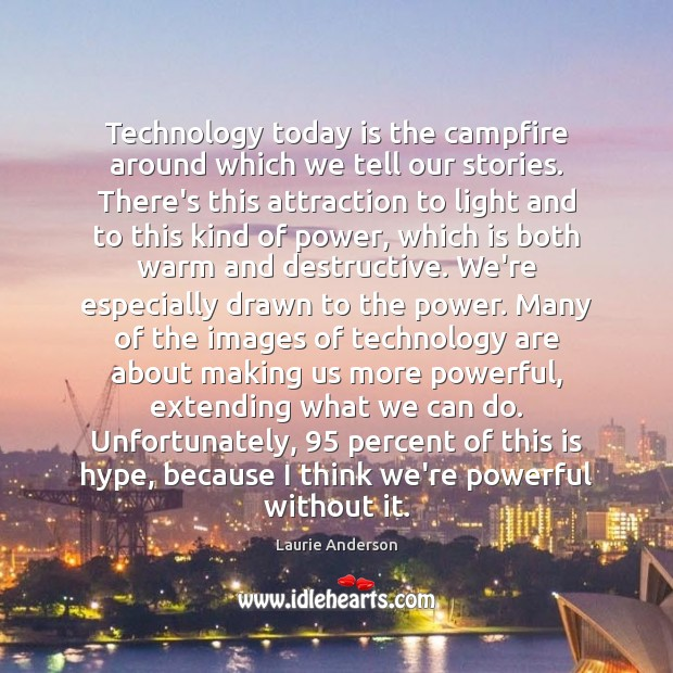 Technology today is the campfire around which we tell our stories. There's Laurie Anderson Picture Quote