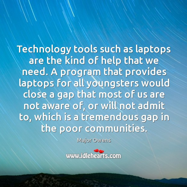 Technology tools such as laptops are the kind of help that we need. Major Owens Picture Quote
