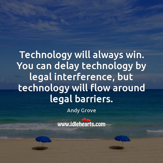 Technology will always win. You can delay technology by legal interference, but Andy Grove Picture Quote