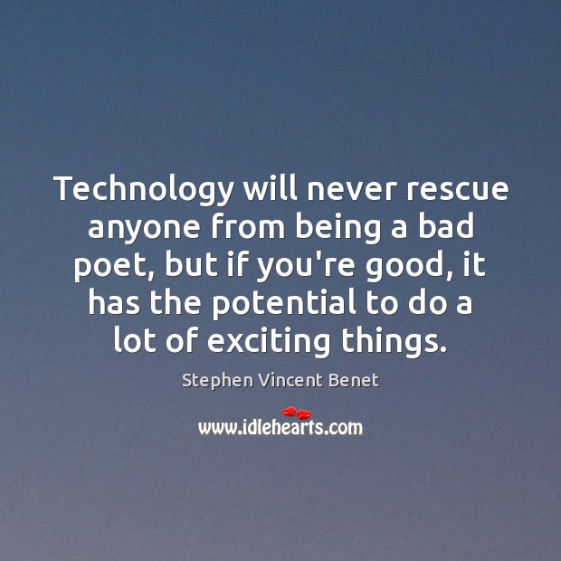 Technology will never rescue anyone from being a bad poet, but if Stephen Vincent Benet Picture Quote