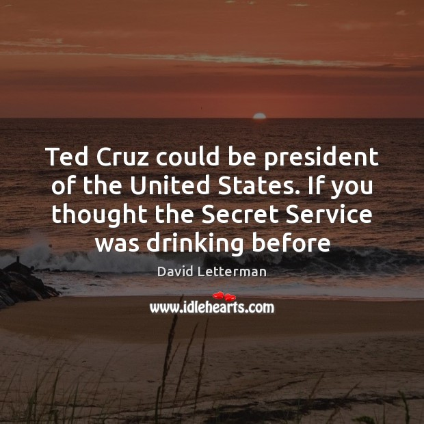 Ted Cruz could be president of the United States. If you thought David Letterman Picture Quote